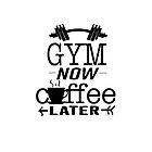 Gym first coffee later by dhiggins1221