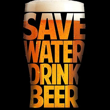Save Water - Drink Beer for lager, Ale, Stout and Beer Drinkers by manbird
