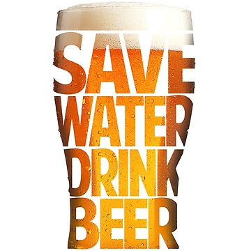 Save Water - Drink Beer for lager, Ale, Stout, Scrumpy and All Beer Drinkers by manbird