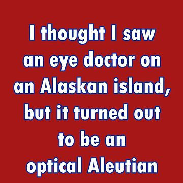 I thought I saw an eye doctor on an Alaskan Island... by Buckwhite