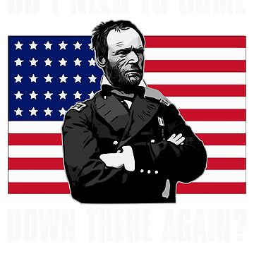 Need to Come Down There Again | Funny General Sherman Graphic by n--o--n