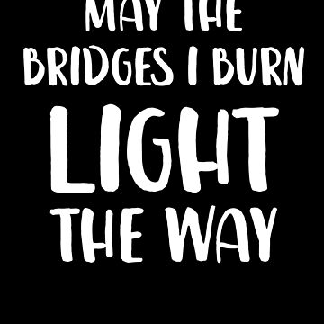 May The Bridges I Burn Light The Way by with-care