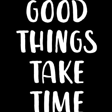 Good Things Take Time by with-care