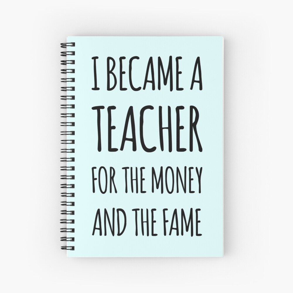 I Became a Teacher For The Money And The Fame Spiral Notebook
