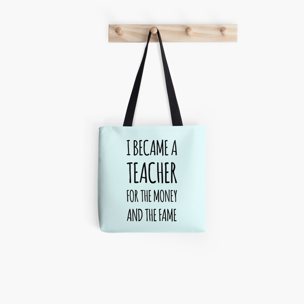 I Became a Teacher For The Money And The Fame Tote Bag