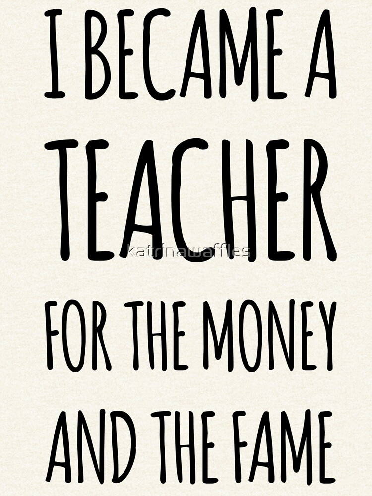 I Became a Teacher For The Money And The Fame by katrinawaffles