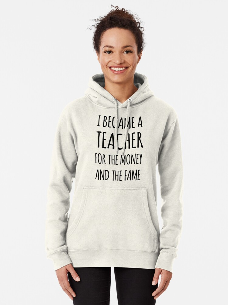 Alternate view of I Became a Teacher For The Money And The Fame Pullover Hoodie