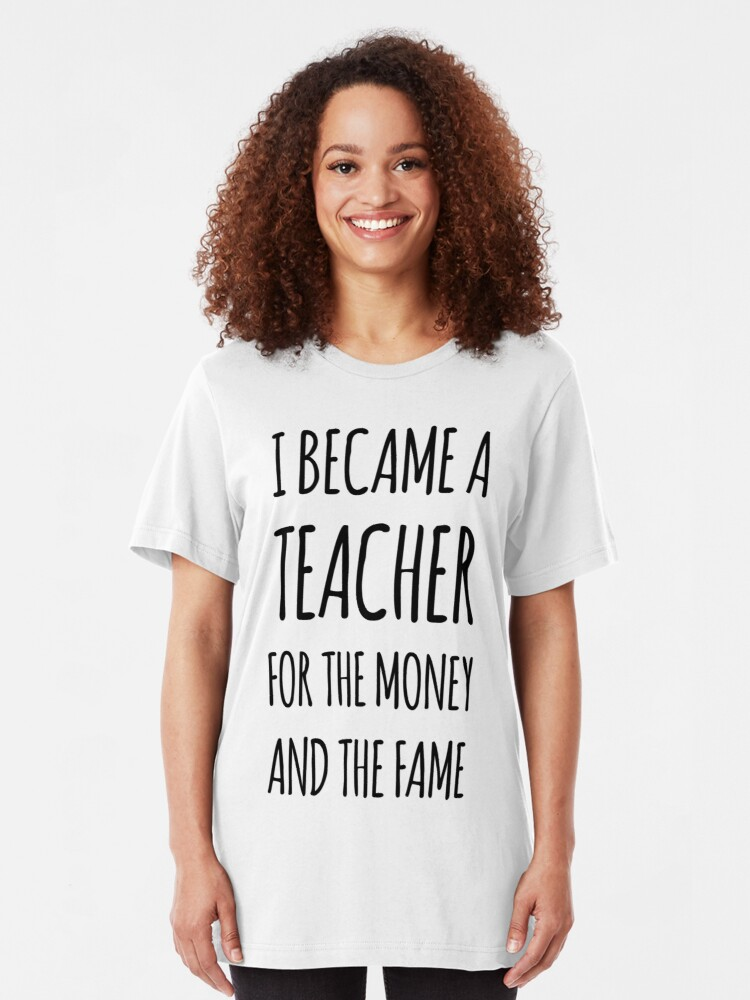 Alternate view of I Became a Teacher For The Money And The Fame Slim Fit T-Shirt