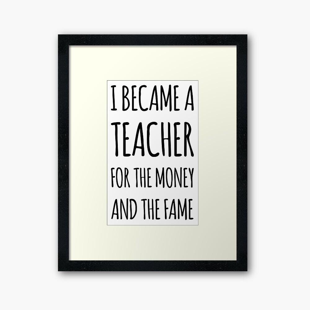 I Became a Teacher For The Money And The Fame Framed Art Print