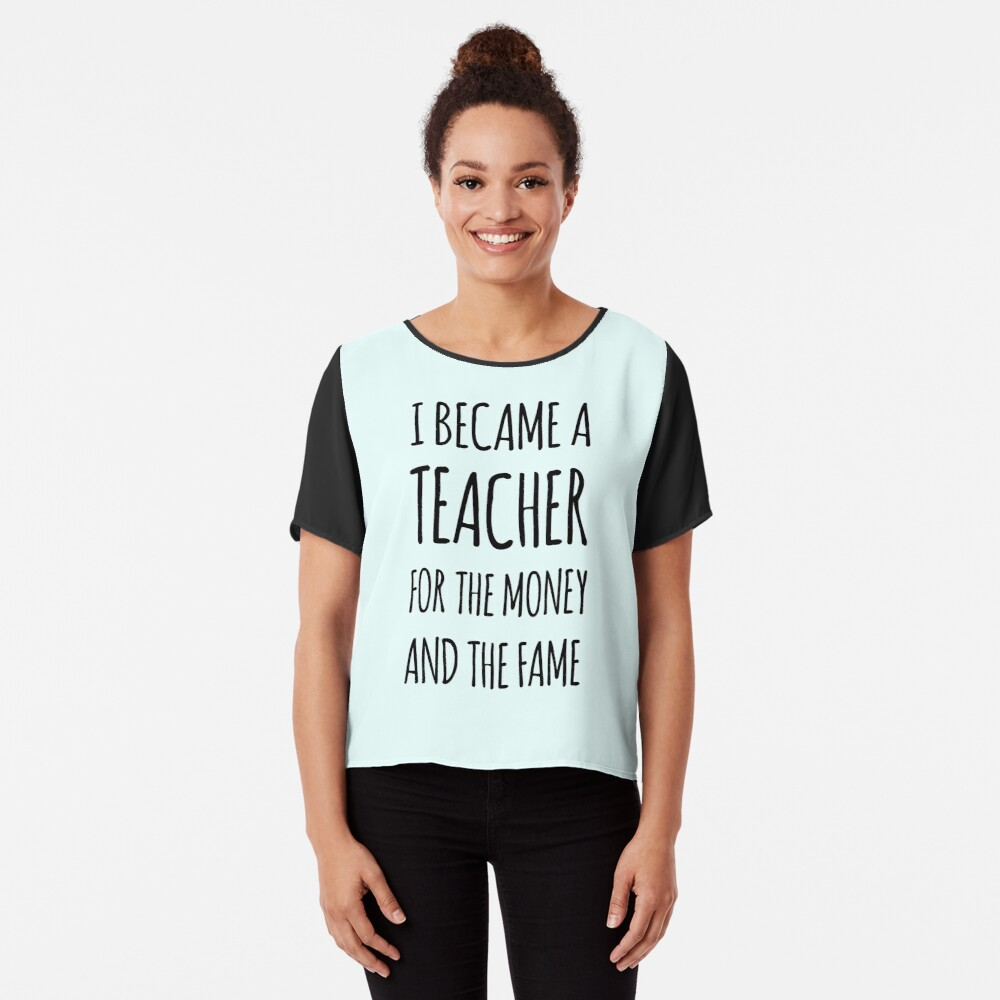 I Became a Teacher For The Money And The Fame Chiffon Top
