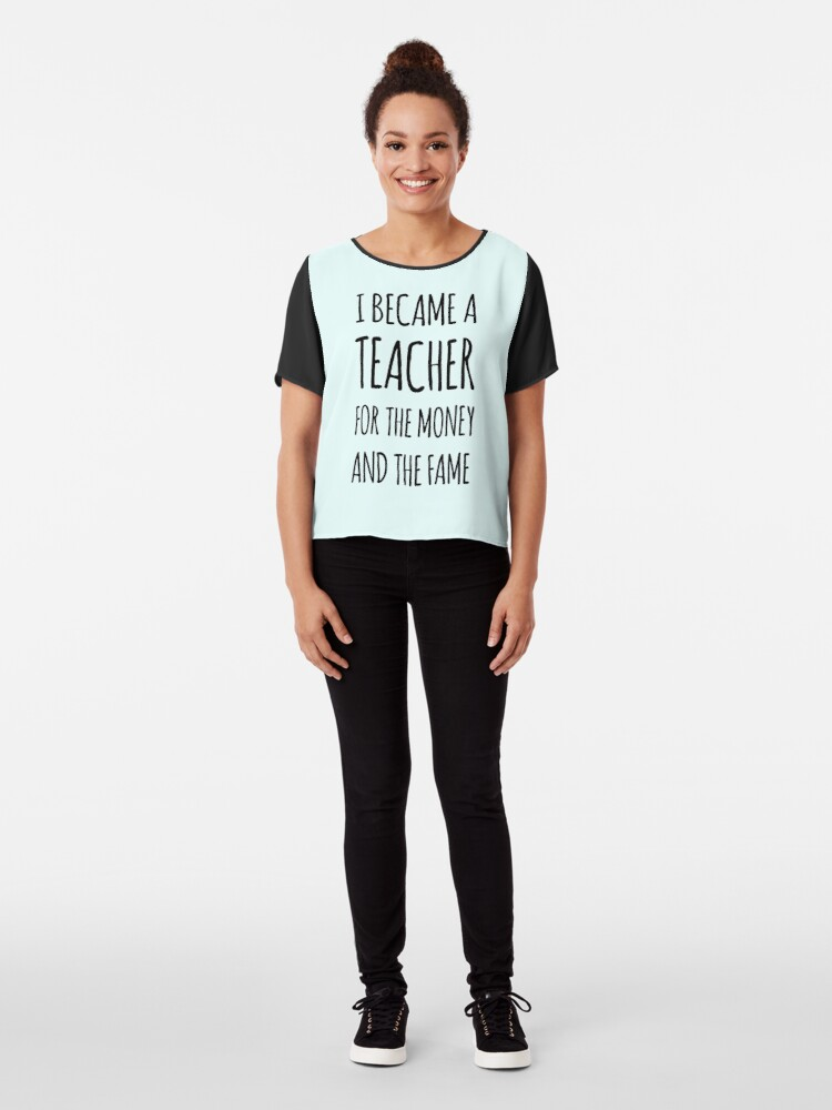 Alternate view of I Became a Teacher For The Money And The Fame Chiffon Top