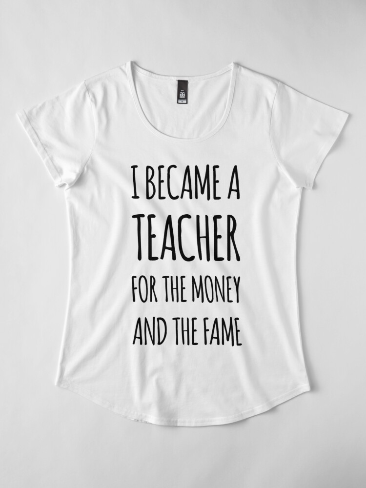 Alternate view of I Became a Teacher For The Money And The Fame Premium Scoop T-Shirt