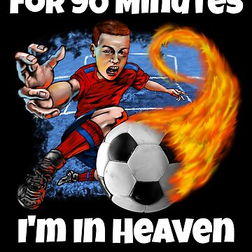 For 90 Minutes I'm In Heaven Soccer by fantasticdesign