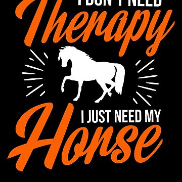 Horse I don't Need Therapy I Just Need My Horse ZRB Horse Racing_Riding Lover Horseback Equestrian_Friesian Whisperer Dressage Pony Spirit Rider_Farmer by bulletfast