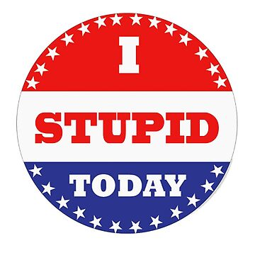 Voting Stickers - I Stupid Today  by Klay70