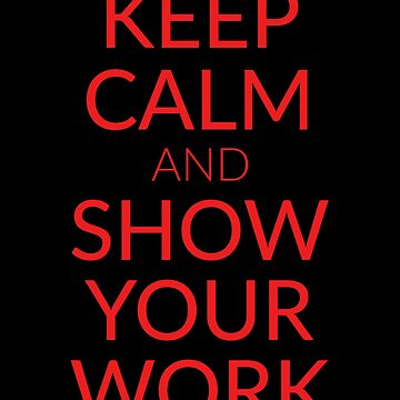Keep calm and show your work - Math teacher by alexmichel