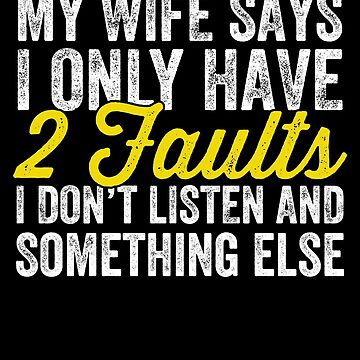 My wife says I only have two faults I don't listen and something else - husband by alexmichel