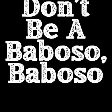 Don't Be A Baboso, Chicano Gift, Funny Mexican by Designs4Less