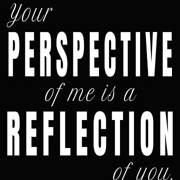 Your Perception of Me is a Reflection of You (Design Day 313) by TNTs