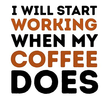 I Will Start Working When My Coffee Does by dreamhustle