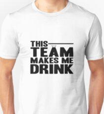 THIS TEAM MAKES ME DRINK! TEAM SHIRT GIFT IDEA Unisex T-Shirt