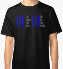 Be The Change You Wish To See In The World Beto Shirts Classic T-Shirt