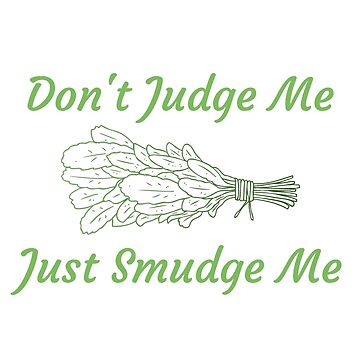 Don't judge me just smudge me by SlizzahShirts