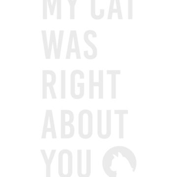 My cat was right about you, cat quote, cat person gift, cat mom, cat dad, funny cat quotes, animal lover  by byzmo