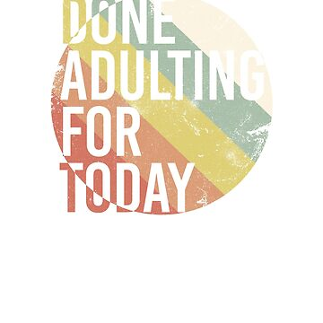 Done adulting for today, hilarious quote, retro colored t-shirt, grownups are weird by byzmo