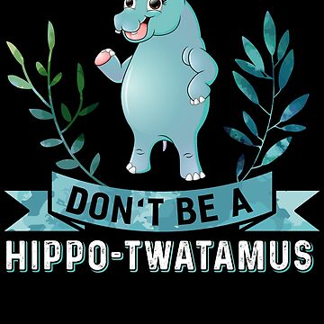 Don't Be A Hippo-Twatamus by WorldOfTeesUSA