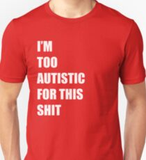 I'm Too Autistic For This Shit Unisex T-Shirt