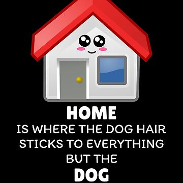 Home Is Where The Dog Hair Sticks To Everything But The Dog Funny Home Pun by DogBoo