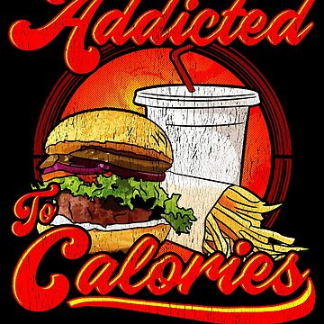Funny Humor Fast Food  Addicted To Calories  by fantasticdesign