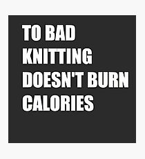 To Bad Knitting Doesn't Burn Calories ! Photographic Print