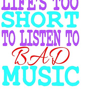 """""""Life's Too Short To Listen To Bad Music"""" for all the music and band lovers out there! Great Gift!  by Customdesign200"""
