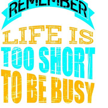 """""""Remember That Life is Too Short To Be Busy"""" tee design for busy peoples out there!  by Customdesign200"""