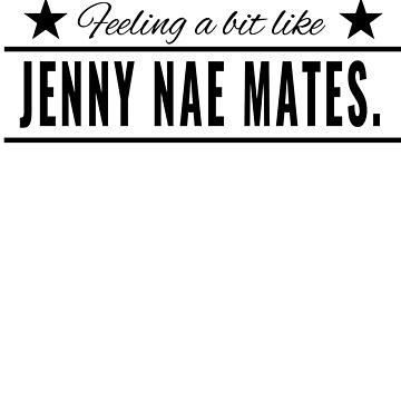 Feeling a bit like Jenny Nae Mates Funny Scottish Saying for No Friends (Design Day 316) by TNTs
