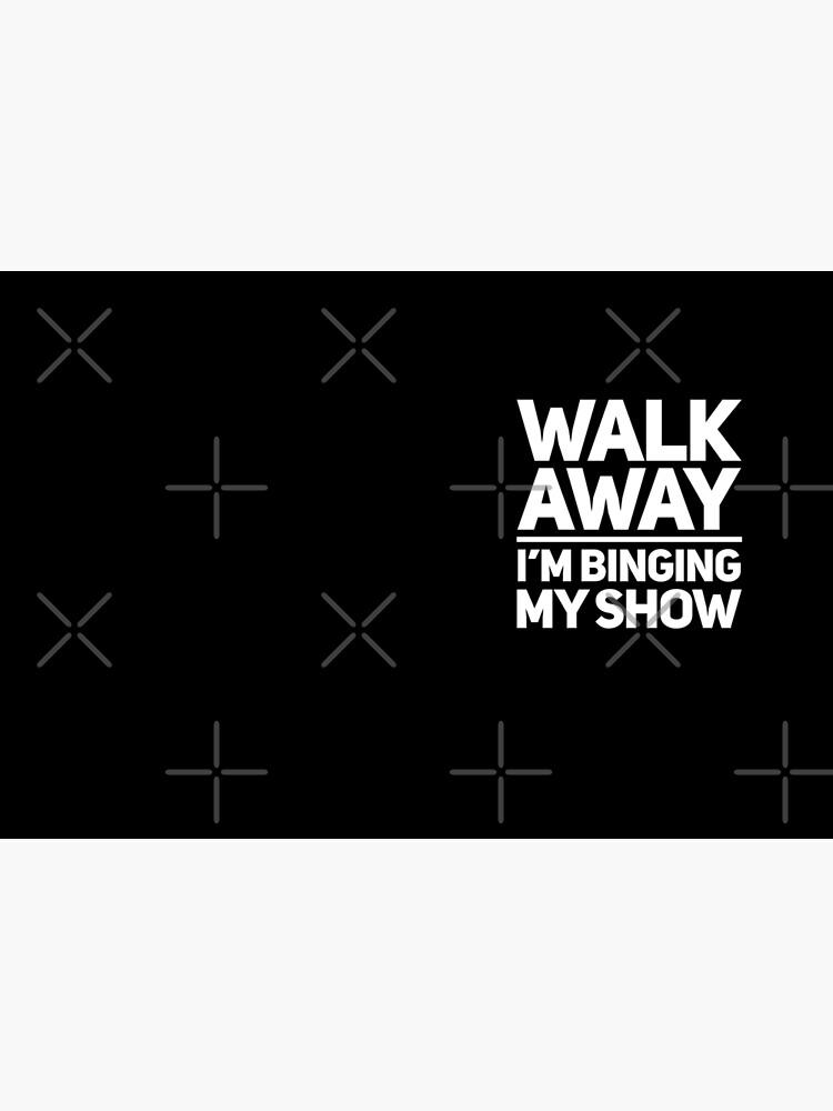 TV Bingers Gift - Walk Away I'm Binging My Show by LJCM