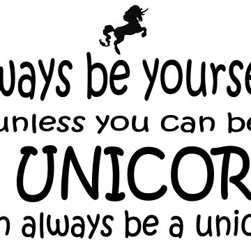 Always Be Yourself, Unless You Can Be A Unicorn. by headpossum