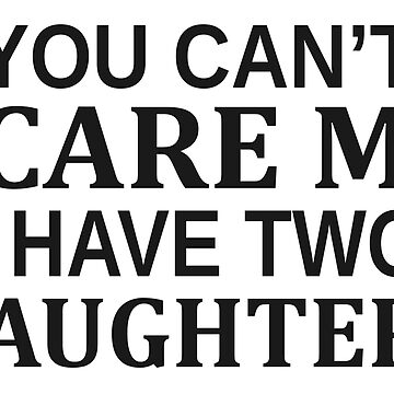 You Can t Scare Me I Have Two Daughters by ozdilh