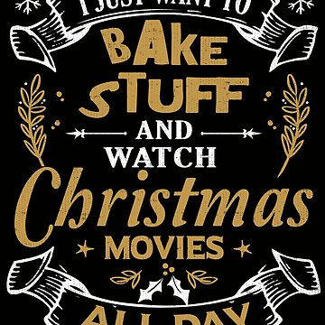 I Just Want to Bake Stuff and Watch Christmas Movies Sweater T-Shirt by Joeby26