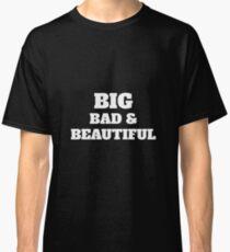 Big Bad And Beautiful Gift Shirt - Big Girl Shirt - Fat Girl Shirt - Big Sister Shirt - Big Mama Shirt - Big tshirt- Big t-shirt Classic T-Shirt
