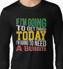 If I'm going to get through today, I'm going to need a burrito Colorful Long Sleeve T-Shirt