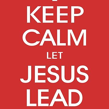 Keep Calm Let Jesus Lead On - Christian Religious by 26-Characters