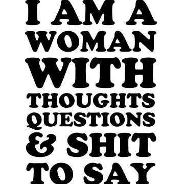 I Am A Woman With Thoughts Questions & Shit To Say by dreamhustle