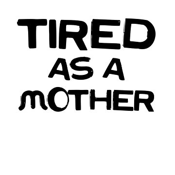 Tired As A Mother by dreamhustle