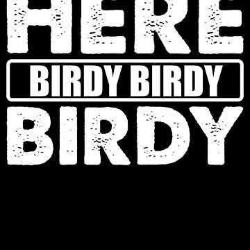 Here Birdy Birdy Birdy by Distrill