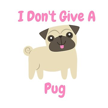 I Don't Give A Pug by onemorefight