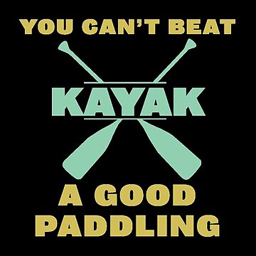 Kayaking Funny Design - Kayak You Cant Beat A Good Paddling  by kudostees