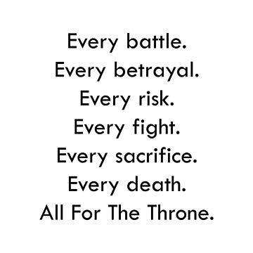 Every battle. Every betrayal. Every risk. Every fight. Every sacrifice. Every death. All For The Throne.  by designite